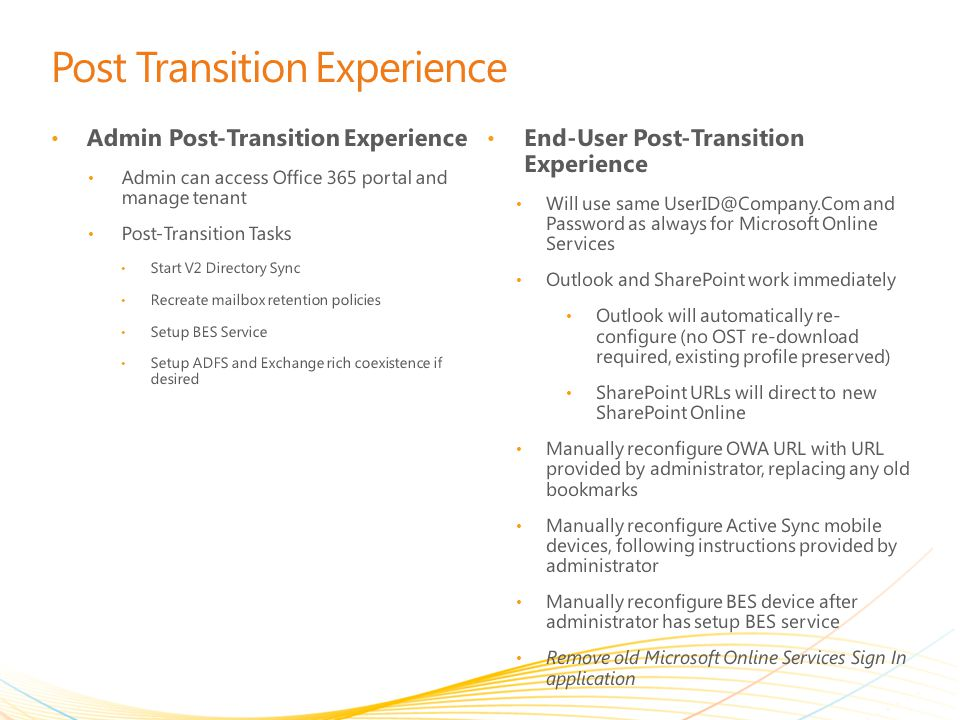 Post Transition Experience Admin Post-Transition Experience Admin can access Office 365 portal and manage tenant Post-Transition Tasks Start V2 Directory Sync Recreate mailbox retention policies Setup BES Service Setup ADFS and Exchange rich coexistence if desired End-User Post-Transition Experience Will use same UserID@Company.Com and Password as always for Microsoft Online Services Outlook and SharePoint work immediately Outlook will automatically re- configure (no OST re-download required, existing profile preserved) SharePoint URLs will direct to new SharePoint Online Manually reconfigure OWA URL with URL provided by administrator, replacing any old bookmarks Manually reconfigure Active Sync mobile devices, following instructions provided by administrator Manually reconfigure BES device after administrator has setup BES service Remove old Microsoft Online Services Sign In application