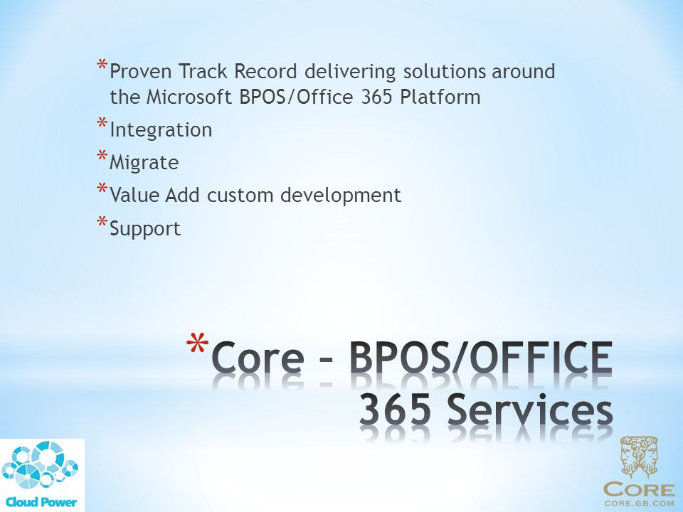 * Proven Track Record delivering solutions around the Microsoft BPOS/Office 365 Platform * Integration * Migrate * Value Add custom development * Support