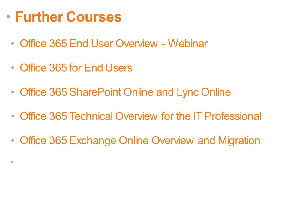Further Courses Office 365 End User Overview - Webinar Office 365 for End Users Office 365 SharePoint Online and Lync Online Office 365 Technical Overview for the IT Professional Office 365 Exchange Online Overview and Migration