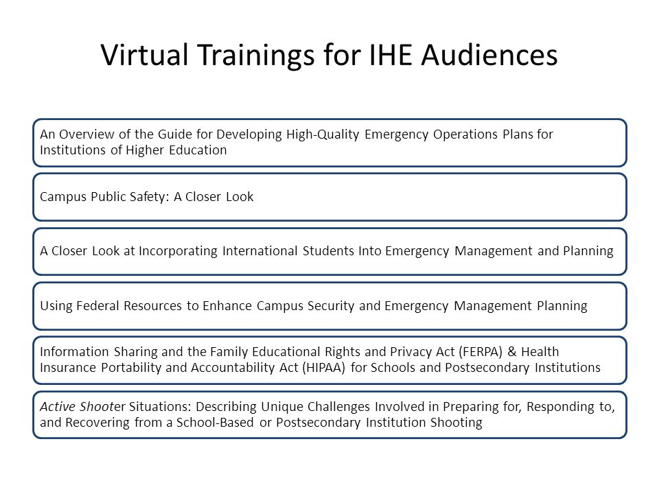 Virtual Trainings for IHE Audiences An Overview of the Guide for Developing High-Quality Emergency Operations Plans for Institutions of Higher Education Campus Public Safety: A Closer LookA Closer Look at Incorporating International Students Into Emergency Management and PlanningUsing Federal Resources to Enhance Campus Security and Emergency Management Planning Information Sharing and the Family Educational Rights and Privacy Act (FERPA) & Health Insurance Portability and Accountability Act (HIPAA) for Schools and Postsecondary Institutions Active Shooter Situations: Describing Unique Challenges Involved in Preparing for, Responding to, and Recovering from a School-Based or Postsecondary Institution Shooting