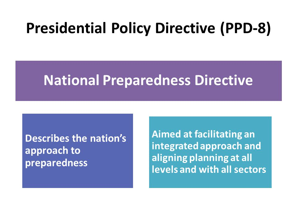 Presidential Policy Directive (PPD-8) National Preparedness Directive Describes the nations approach to preparedness Aimed at facilitating an integrated approach and aligning planning at all levels and with all sectors