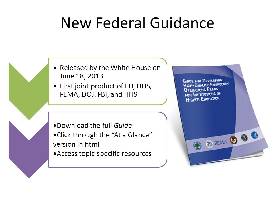 New Federal Guidance Released by the White House on June 18, 2013 First joint product of ED, DHS, FEMA, DOJ, FBI, and HHS Download the full Guide Click through the At a Glance version in html Access topic-specific resources