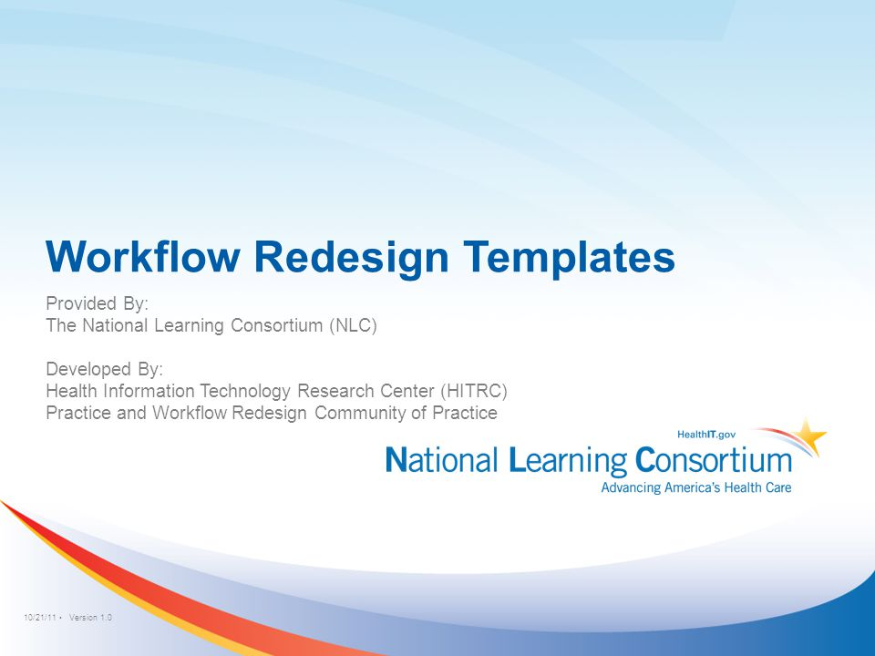 10/21/11 Version 1.0 Workflow Redesign Templates Provided By: The National Learning Consortium (NLC) Developed By: Health Information Technology Resea