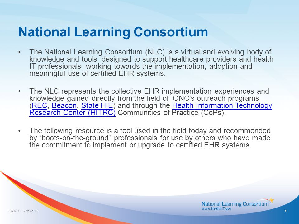 10/21/11 Version 1.0 www.HealthIT.gov National Learning Consortium The National Learning Consortium (NLC) is a virtual and evolving body of knowledge