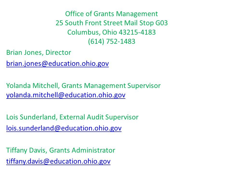 Office of Grants Management 25 South Front Street Mail Stop G03 Columbus, Ohio 43215-4183 (614) 752-1483 Brian Jones, Director brian.jones@education.ohio.gov Yolanda Mitchell, Grants Management Supervisor yolanda.mitchell@education.ohio.gov yolanda.mitchell@education.ohio.gov Lois Sunderland, External Audit Supervisor lois.sunderland@education.ohio.gov Tiffany Davis, Grants Administrator tiffany.davis@education.ohio.gov