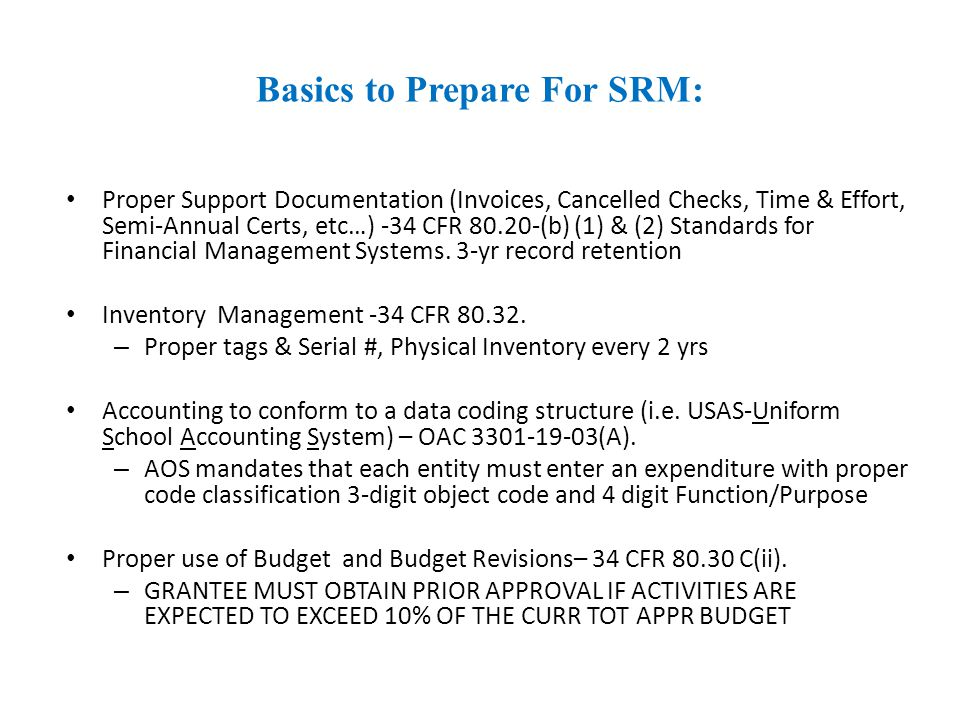 Basics to Prepare For SRM: Proper Support Documentation (Invoices, Cancelled Checks, Time & Effort, Semi-Annual Certs, etc…) -34 CFR (b) (1) & (2) Standards for Financial Management Systems.