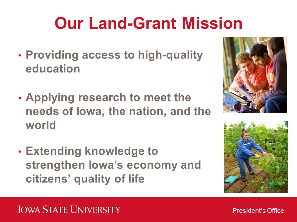 Presidents Office Our Land-Grant Mission Providing access to high-quality education Applying research to meet the needs of Iowa, the nation, and the world Extending knowledge to strengthen Iowas economy and citizens quality of life