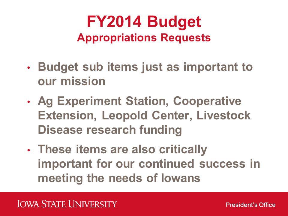 Presidents Office FY2014 Budget Appropriations Requests Budget sub items just as important to our mission Ag Experiment Station, Cooperative Extension, Leopold Center, Livestock Disease research funding These items are also critically important for our continued success in meeting the needs of Iowans
