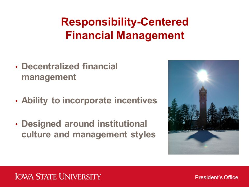 Presidents Office Responsibility-Centered Financial Management Decentralized financial management Ability to incorporate incentives Designed around in
