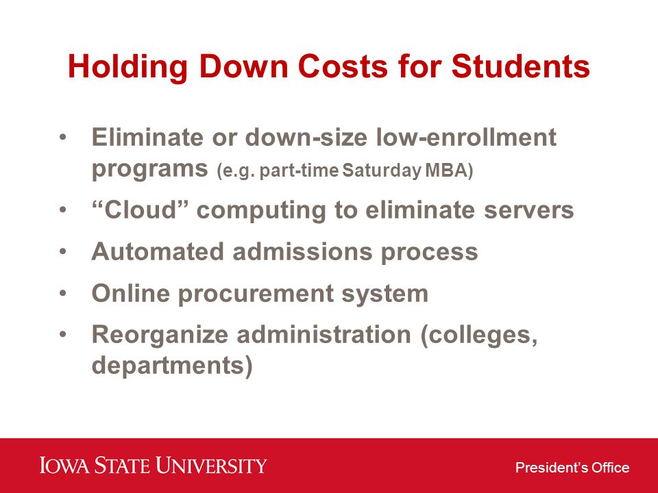 Presidents Office Holding Down Costs for Students Eliminate or down-size low-enrollment programs (e.g. part-time Saturday MBA) Cloud computing to elim