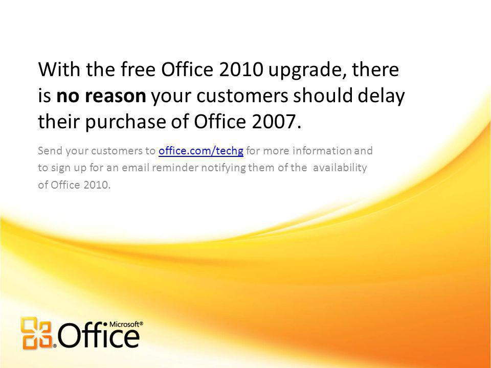 Send your customers to office.com/techg for more information and to sign up for an email reminder notifying them of the availability of Office 2010.office.com/techg With the free Office 2010 upgrade, there is no reason your customers should delay their purchase of Office 2007.
