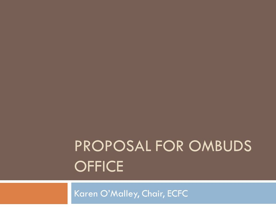 PROPOSAL FOR OMBUDS OFFICE Karen OMalley, Chair, ECFC
