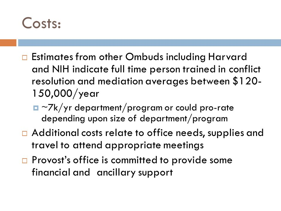 Costs: Estimates from other Ombuds including Harvard and NIH indicate full time person trained in conflict resolution and mediation averages between $