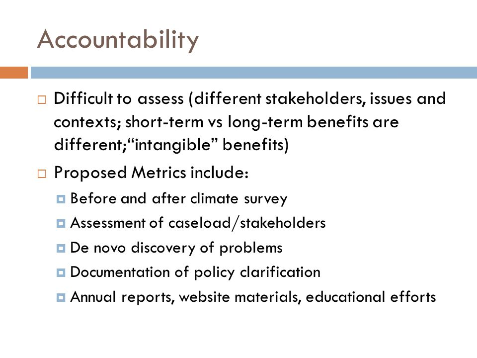 Accountability Difficult to assess (different stakeholders, issues and contexts; short-term vs long-term benefits are different;intangible benefits) Proposed Metrics include: Before and after climate survey Assessment of caseload/stakeholders De novo discovery of problems Documentation of policy clarification Annual reports, website materials, educational efforts