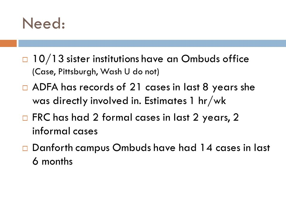 Need: 10/13 sister institutions have an Ombuds office (Case, Pittsburgh, Wash U do not) ADFA has records of 21 cases in last 8 years she was directly