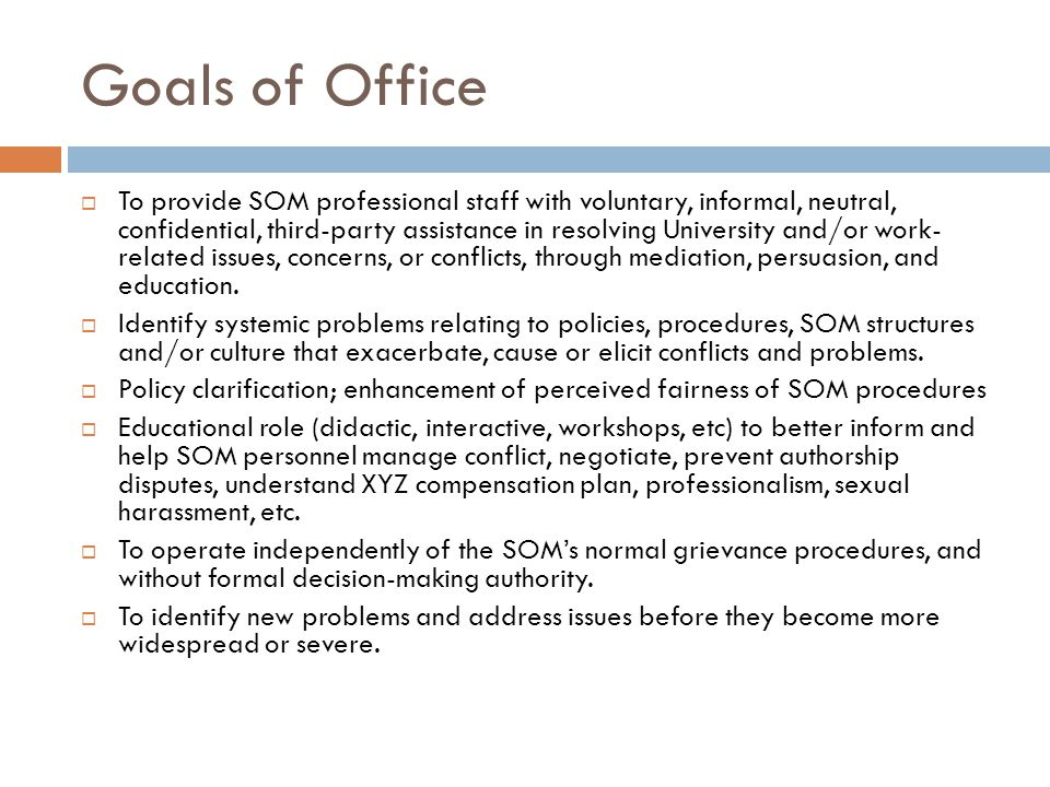 Goals of Office To provide SOM professional staff with voluntary, informal, neutral, confidential, third-party assistance in resolving University and/or work- related issues, concerns, or conflicts, through mediation, persuasion, and education.