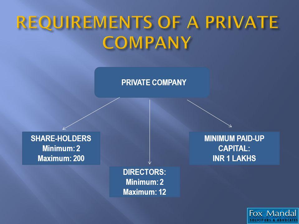 PRIVATE COMPANY SHARE-HOLDERS Minimum: 2 Maximum: 200 MINIMUM PAID-UP CAPITAL: INR 1 LAKHS DIRECTORS: Minimum: 2 Maximum: 12