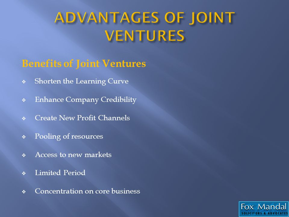 Benefits of Joint Ventures Shorten the Learning Curve Enhance Company Credibility Create New Profit Channels Pooling of resources Access to new market