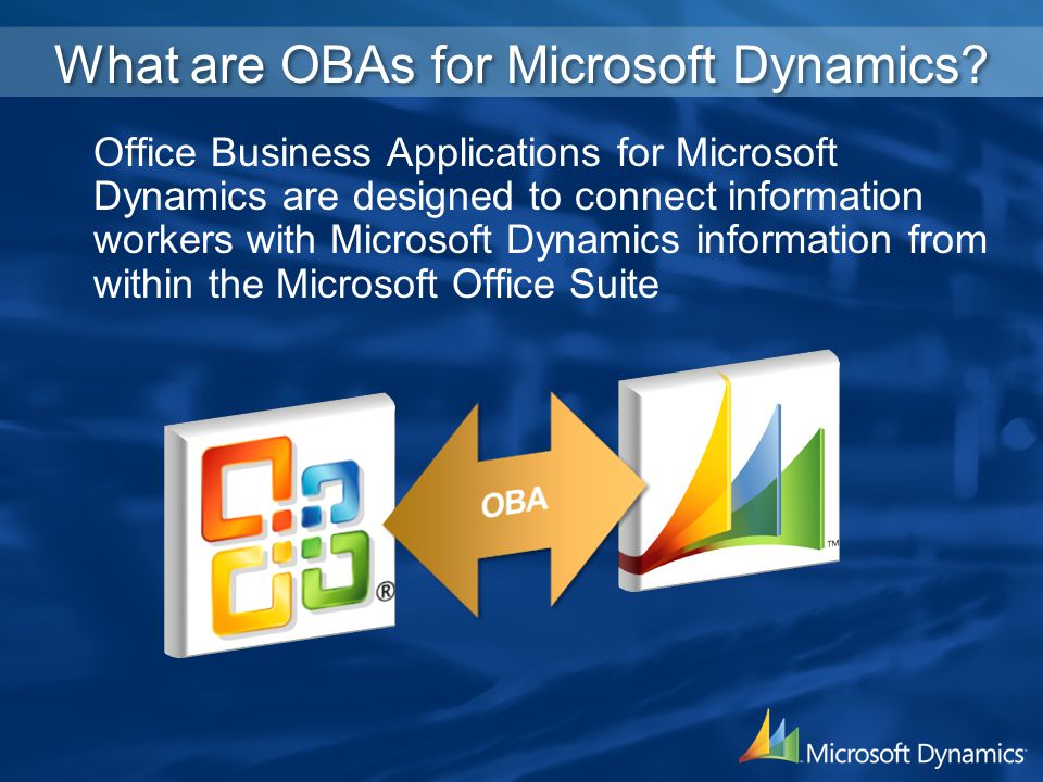 What are OBAs for Microsoft Dynamics? Office Business Applications for Microsoft Dynamics are designed to connect information workers with Microsoft D