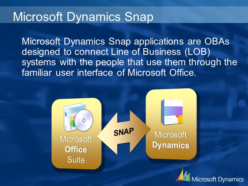 Microsoft Dynamics Snap Microsoft Dynamics Snap applications are OBAs designed to connect Line of Business (LOB) systems with the people that use them