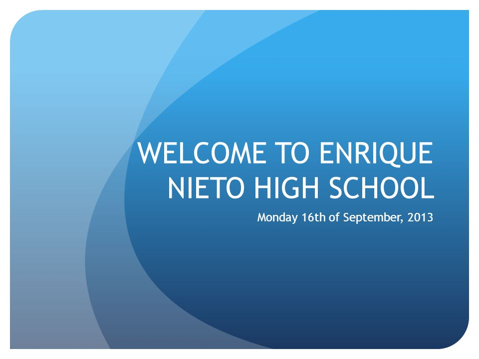 WELCOME TO ENRIQUE NIETO HIGH SCHOOL Monday 16th of September, 2013