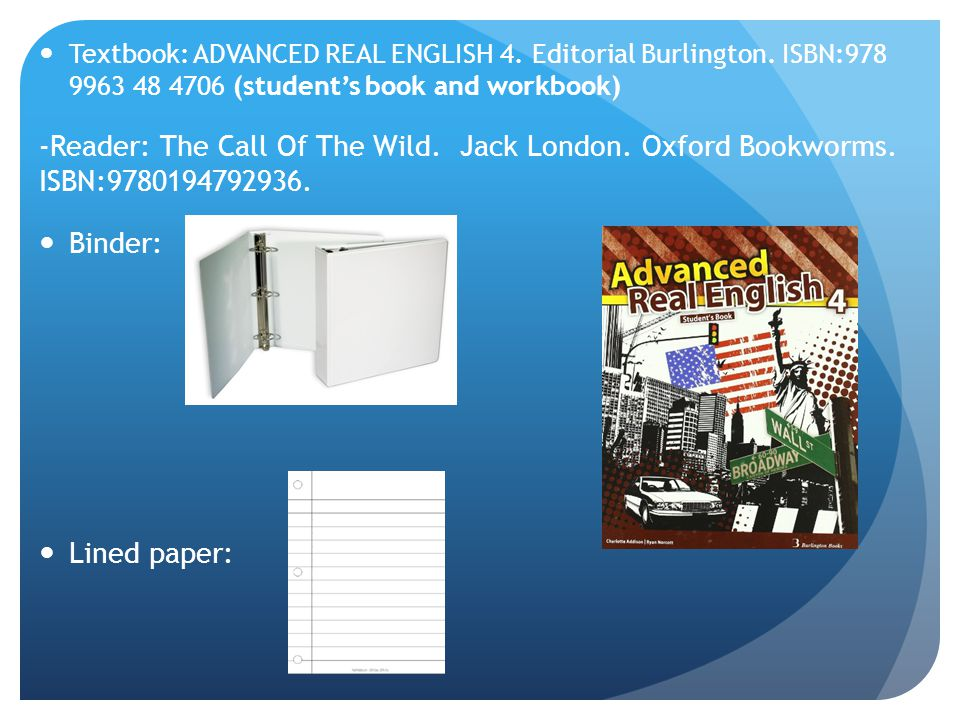 Textbook: ADVANCED REAL ENGLISH 4. Editorial Burlington. ISBN:978 9963 48 4706 (students book and workbook) -Reader: The Call Of The Wild. Jack London