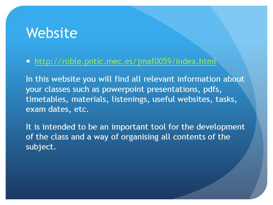 Website http://roble.pntic.mec.es/jmaf0059/index.html In this website you will find all relevant information about your classes such as powerpoint pre