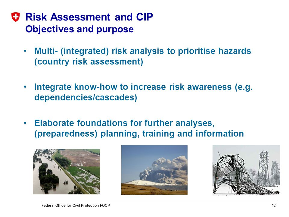 12 Federal Office for Civil Protection FOCP Risk Assessment and CIP Objectives and purpose Multi- (integrated) risk analysis to prioritise hazards (country risk assessment) Integrate know-how to increase risk awareness (e.g.