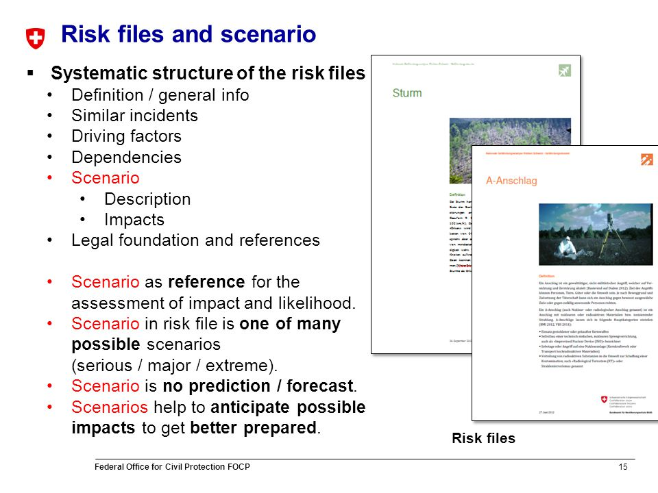 15 Federal Office for Civil Protection FOCP Risk files and scenario Risk files Systematic structure of the risk files Definition / general info Similar incidents Driving factors Dependencies Scenario Description Impacts Legal foundation and references Scenario as reference for the assessment of impact and likelihood.