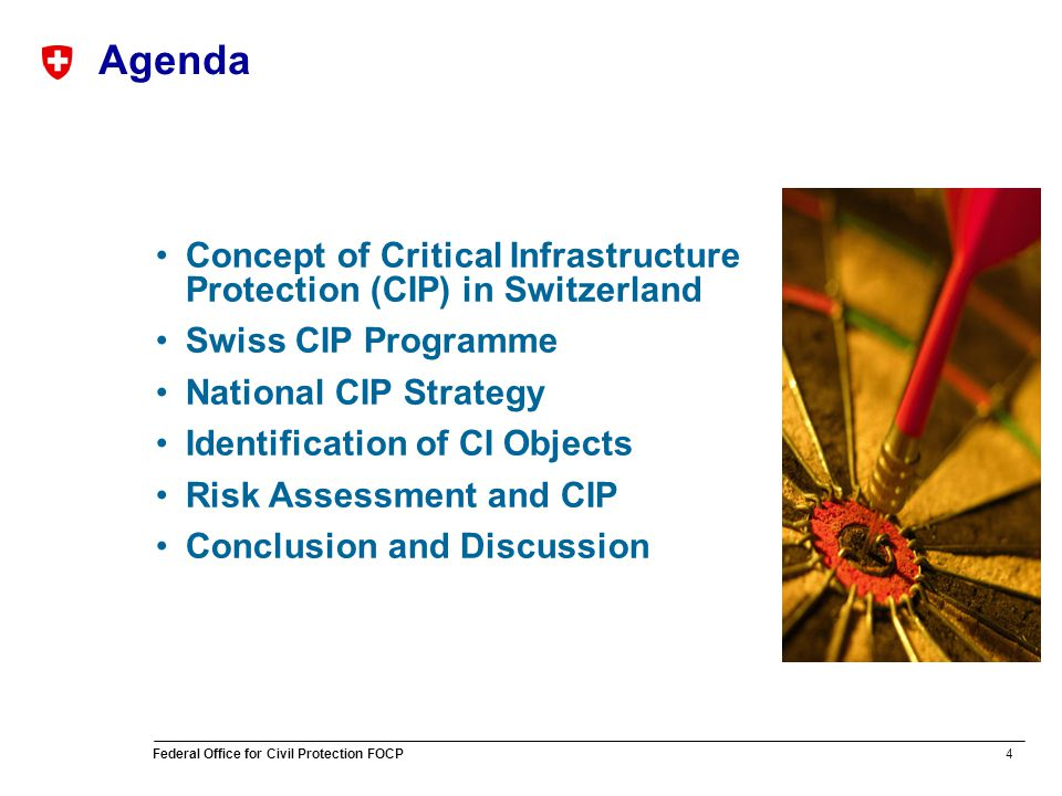 4 Federal Office for Civil Protection FOCP Agenda Concept of Critical Infrastructure Protection (CIP) in Switzerland Swiss CIP Programme National CIP Strategy Identification of CI Objects Risk Assessment and CIP Conclusion and Discussion