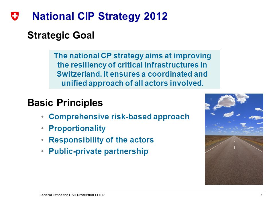 7 Federal Office for Civil Protection FOCP National CIP Strategy 2012 Strategic Goal Basic Principles Comprehensive risk-based approach Proportionality Responsibility of the actors Public-private partnership The national CP strategy aims at improving the resiliency of critical infrastructures in Switzerland.