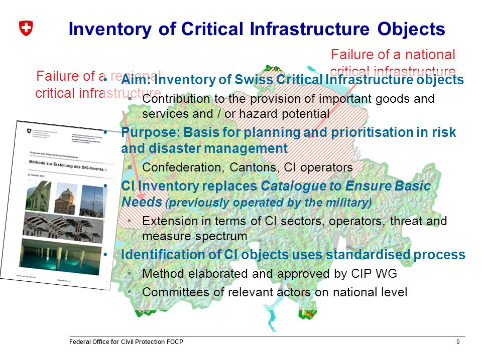 9 Federal Office for Civil Protection FOCP Failure of a national critical infrastructure Failure of a regional critical infrastructure Inventory of Critical Infrastructure Objects Aim: Inventory of Swiss Critical Infrastructure objects Contribution to the provision of important goods and services and / or hazard potential Purpose: Basis for planning and prioritisation in risk and disaster management Confederation, Cantons, CI operators CI Inventory replaces Catalogue to Ensure Basic Needs (previously operated by the military) Extension in terms of CI sectors, operators, threat and measure spectrum Identification of CI objects uses standardised process Method elaborated and approved by CIP WG Committees of relevant actors on national level