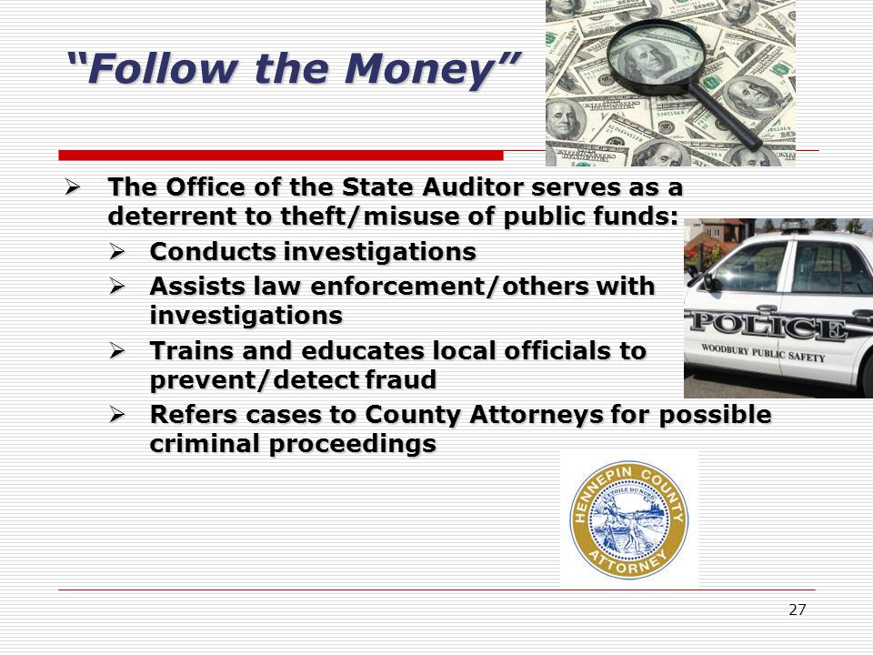 27 Follow the Money The Office of the State Auditor serves as a deterrent to theft/misuse of public funds: The Office of the State Auditor serves as a deterrent to theft/misuse of public funds: Conducts investigations Conducts investigations Assists law enforcement/others with investigations Assists law enforcement/others with investigations Trains and educates local officials to prevent/detect fraud Trains and educates local officials to prevent/detect fraud Refers cases to County Attorneys for possible criminal proceedings Refers cases to County Attorneys for possible criminal proceedings