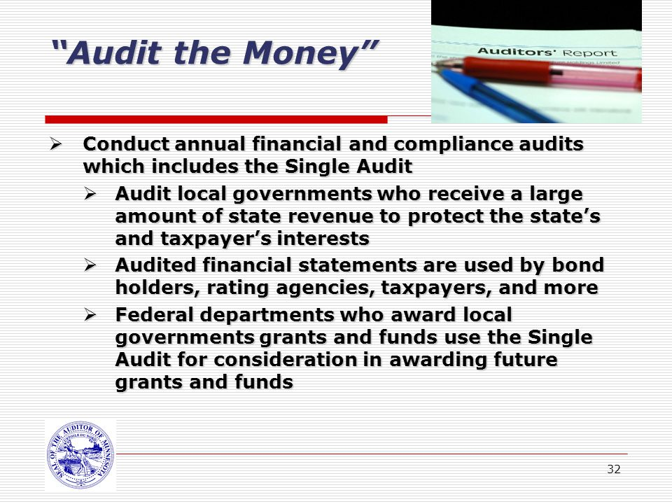 32 Audit the Money Conduct annual financial and compliance audits which includes the Single Audit Conduct annual financial and compliance audits which includes the Single Audit Audit local governments who receive a large amount of state revenue to protect the states and taxpayers interests Audit local governments who receive a large amount of state revenue to protect the states and taxpayers interests Audited financial statements are used by bond holders, rating agencies, taxpayers, and more Audited financial statements are used by bond holders, rating agencies, taxpayers, and more Federal departments who award local governments grants and funds use the Single Audit for consideration in awarding future grants and funds Federal departments who award local governments grants and funds use the Single Audit for consideration in awarding future grants and funds