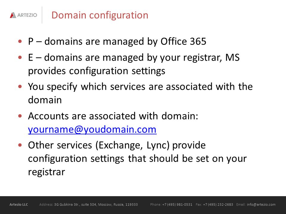 Artezio LLC Address: 3G Gubkina Str., suite 504, Moscow, Russia, Phone: +7 (495) Fax: +7 (495) Domain configuration P – domains are managed by Office 365 E – domains are managed by your registrar, MS provides configuration settings You specify which services are associated with the domain Accounts are associated with domain:  Other services (Exchange, Lync) provide configuration settings that should be set on your registrar