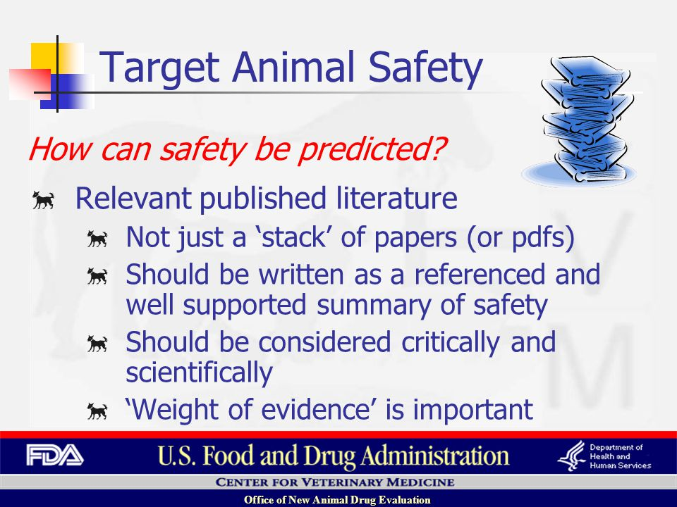 Office of New Animal Drug Evaluation Relevant published literature Not just a stack of papers (or pdfs) Should be written as a referenced and well supported summary of safety Should be considered critically and scientifically Weight of evidence is important How can safety be predicted.