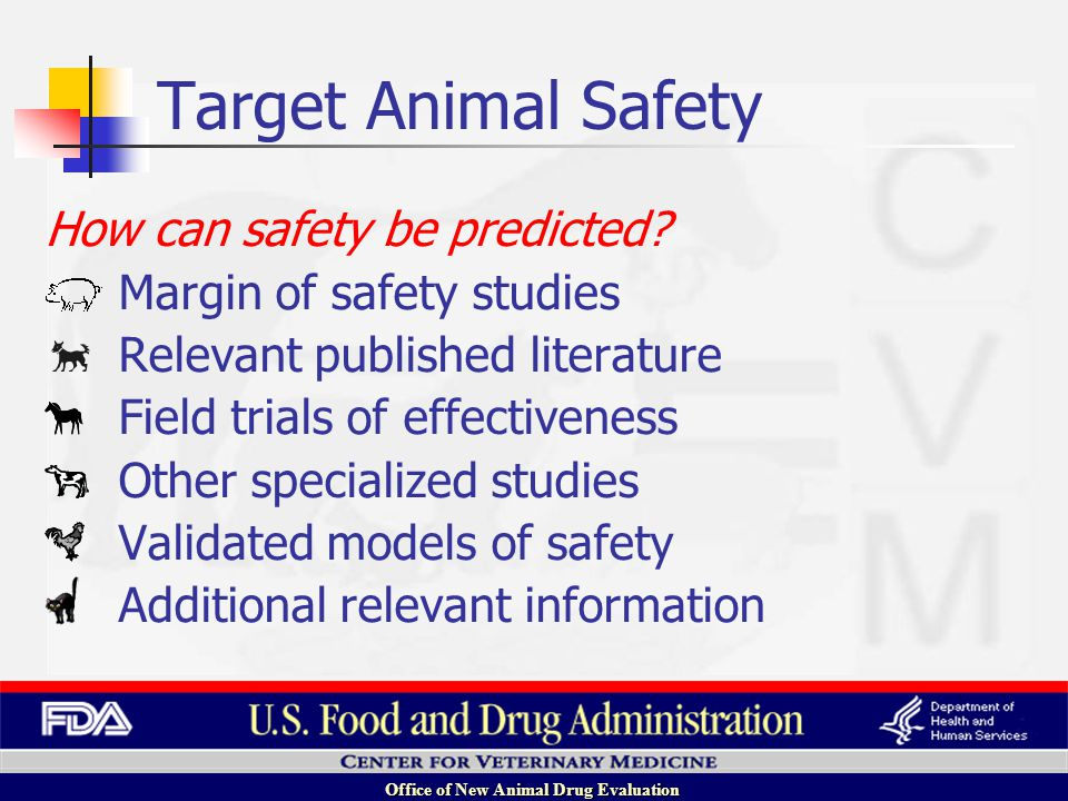 Office of New Animal Drug Evaluation Increasing Dose No effect on animal Therapeutic effects Increasing toxicity Often 1X, 3X, 5X intended dose Margin of safety studies How can safety be predicted.