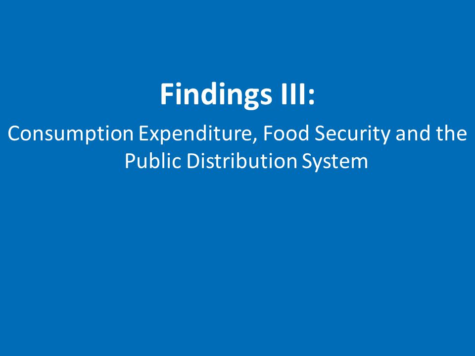 Findings III: Consumption Expenditure, Food Security and the Public Distribution System