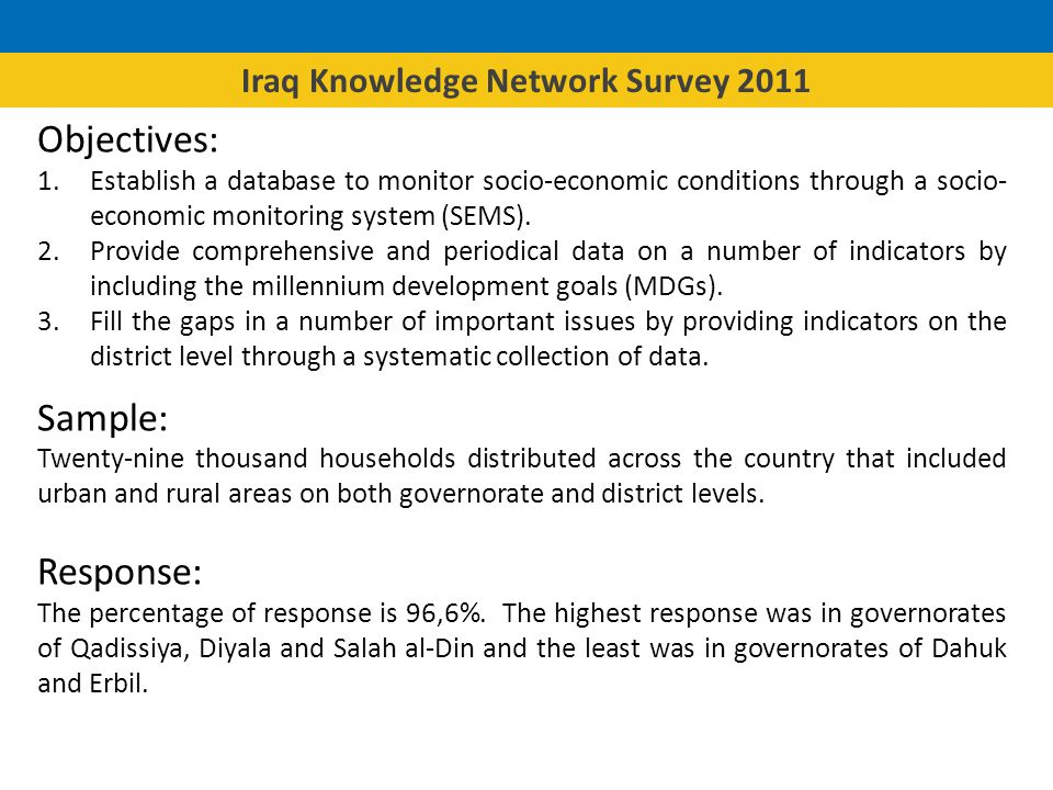 Iraq Knowledge Network Survey 2011 The questionnaire: Fixed core and two rotating modules: Labour force and essential services Food and expenditures Governance Staff: More than 500 people from CSO from the center, governorates and KRG participated in the implementation of the survey.