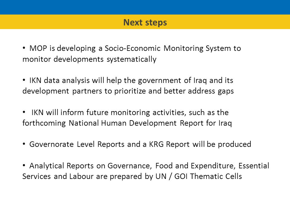 MOP is developing a Socio-Economic Monitoring System to monitor developments systematically IKN data analysis will help the government of Iraq and its development partners to prioritize and better address gaps IKN will inform future monitoring activities, such as the forthcoming National Human Development Report for Iraq Governorate Level Reports and a KRG Report will be produced Analytical Reports on Governance, Food and Expenditure, Essential Services and Labour are prepared by UN / GOI Thematic Cells Next steps