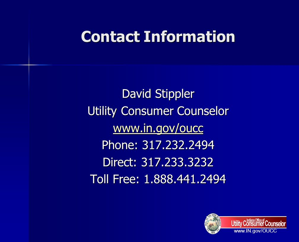 www.IN.gov/OUCC Contact Information David Stippler Utility Consumer Counselor www.in.gov/oucc Phone: 317.232.2494 Direct: 317.233.3232 Toll Free: 1.88