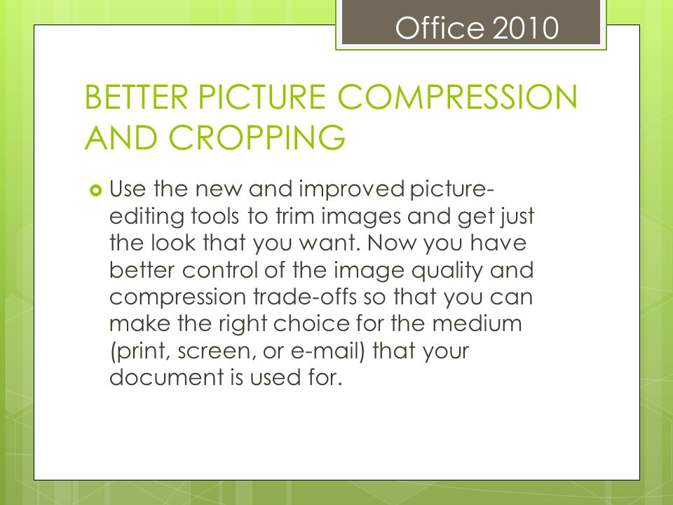 Office 2010 BETTER PICTURE COMPRESSION AND CROPPING Use the new and improved picture- editing tools to trim images and get just the look that you want.