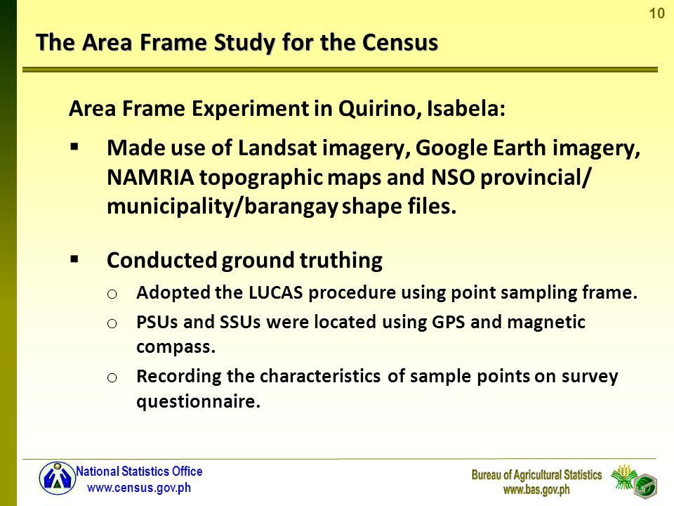 10 National Statistics Office www.census.gov.ph The Area Frame Study for the Census Area Frame Experiment in Quirino, Isabela: Made use of Landsat imagery, Google Earth imagery, NAMRIA topographic maps and NSO provincial/ municipality/barangay shape files.