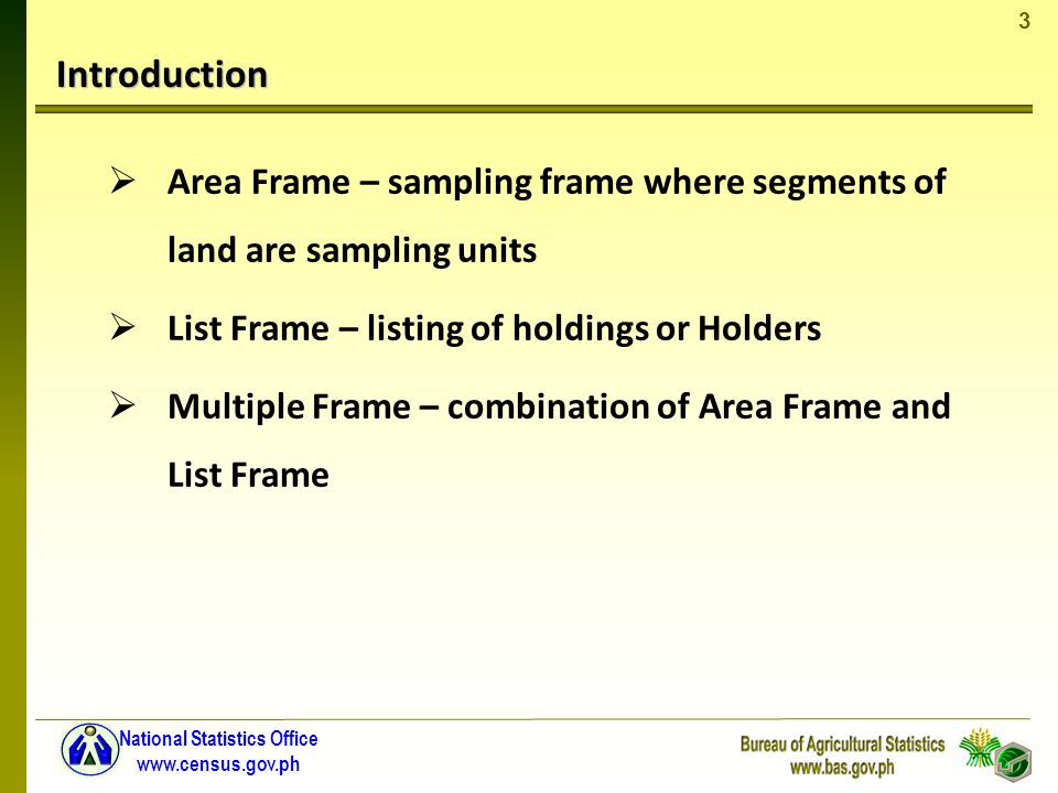3 National Statistics Office www.census.gov.ph Introduction Area Frame – sampling frame where segments of land are sampling units List Frame – listing of holdings or Holders Multiple Frame – combination of Area Frame and List Frame