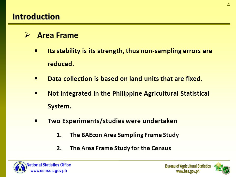 4 National Statistics Office www.census.gov.ph Introduction Area Frame Its stability is its strength, thus non-sampling errors are reduced.