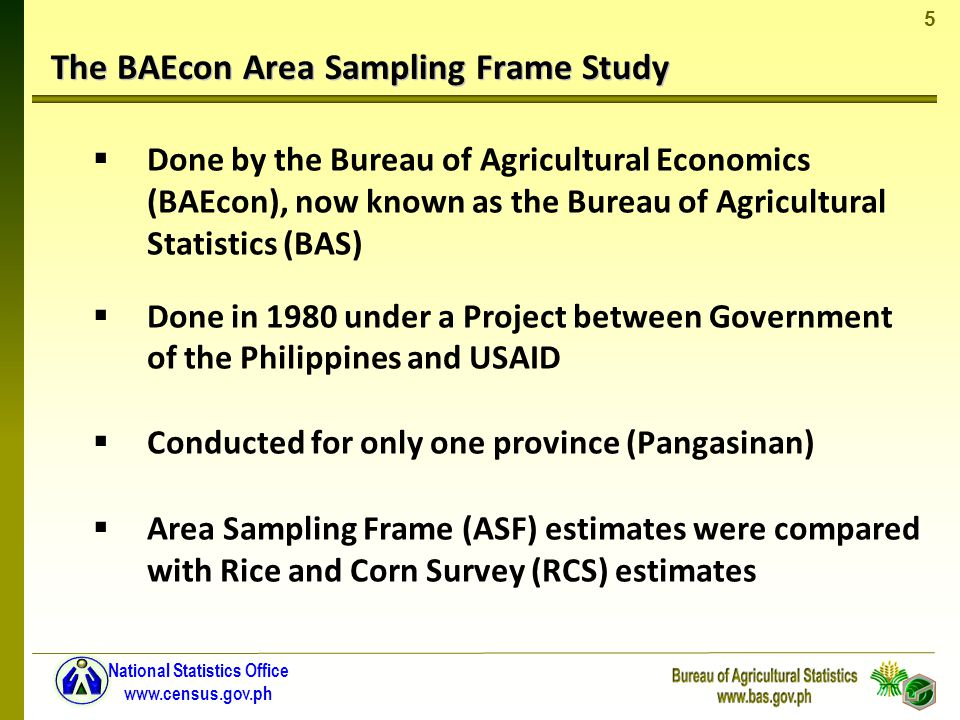 5 National Statistics Office www.census.gov.ph The BAEcon Area Sampling Frame Study Done by the Bureau of Agricultural Economics (BAEcon), now known as the Bureau of Agricultural Statistics (BAS) Done in 1980 under a Project between Government of the Philippines and USAID Conducted for only one province (Pangasinan) Area Sampling Frame (ASF) estimates were compared with Rice and Corn Survey (RCS) estimates