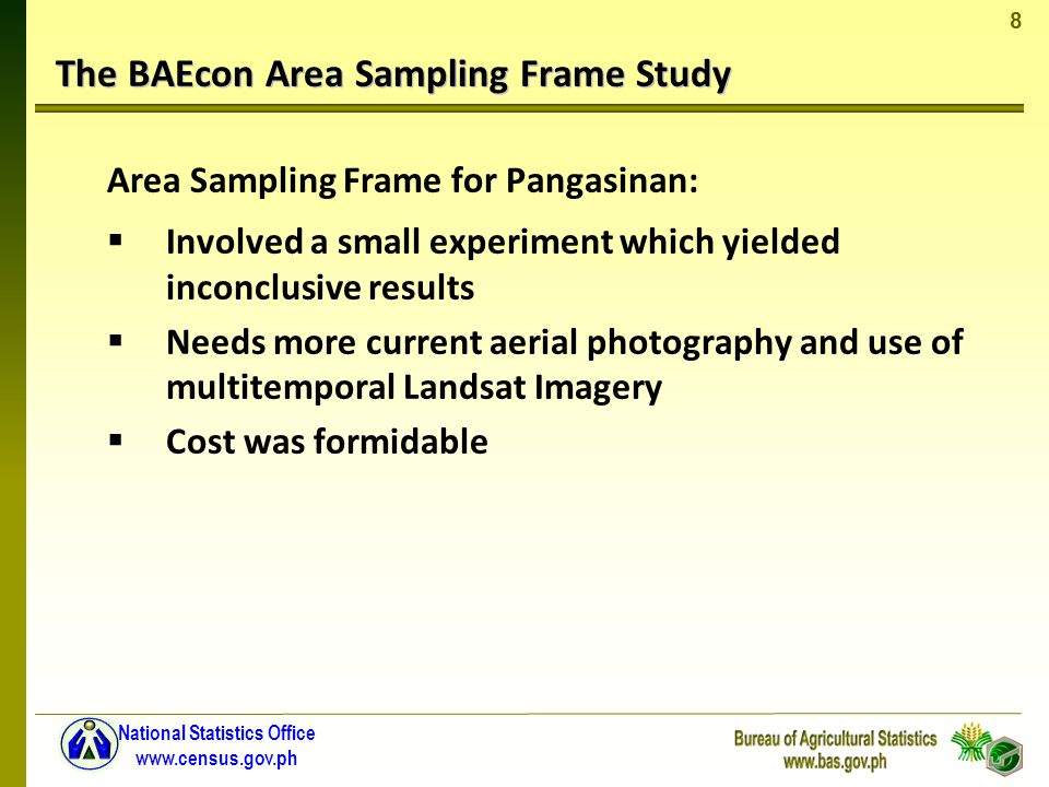 8 National Statistics Office www.census.gov.ph The BAEcon Area Sampling Frame Study Area Sampling Frame for Pangasinan: Involved a small experiment which yielded inconclusive results Needs more current aerial photography and use of multitemporal Landsat Imagery Cost was formidable