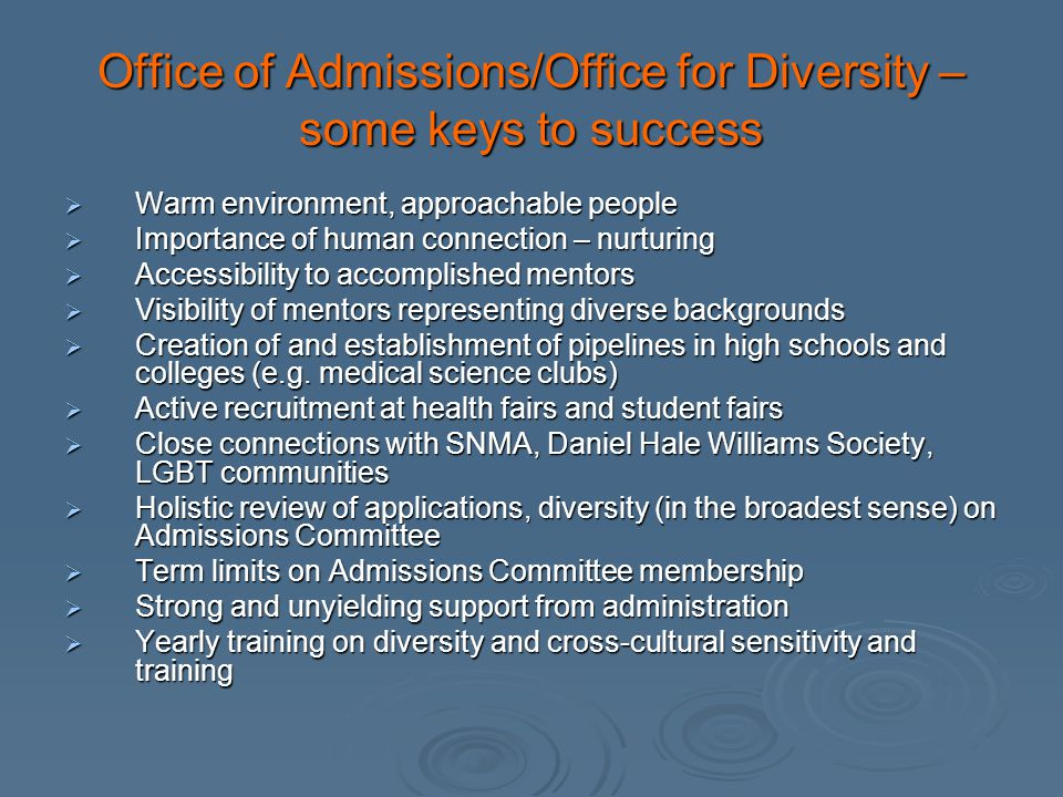 Office of Admissions/Office for Diversity – some keys to success Warm environment, approachable people Warm environment, approachable people Importance of human connection – nurturing Importance of human connection – nurturing Accessibility to accomplished mentors Accessibility to accomplished mentors Visibility of mentors representing diverse backgrounds Visibility of mentors representing diverse backgrounds Creation of and establishment of pipelines in high schools and colleges (e.g.