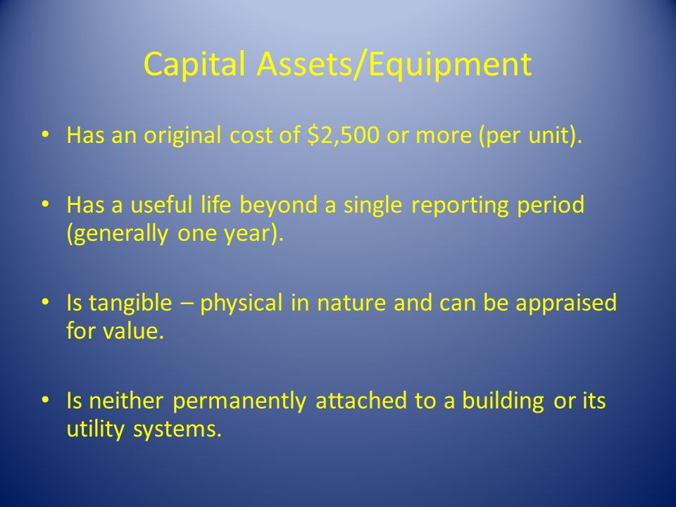 Capital Assets/Equipment Has an original cost of $2,500 or more (per unit). Has a useful life beyond a single reporting period (generally one year). I