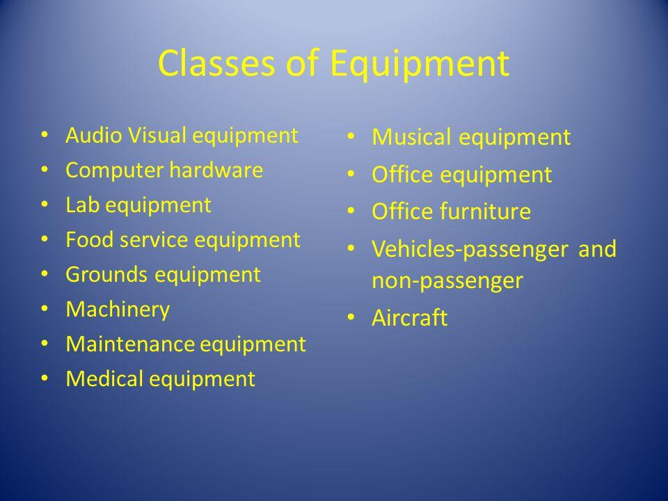 Classes of Equipment Audio Visual equipment Computer hardware Lab equipment Food service equipment Grounds equipment Machinery Maintenance equipment M